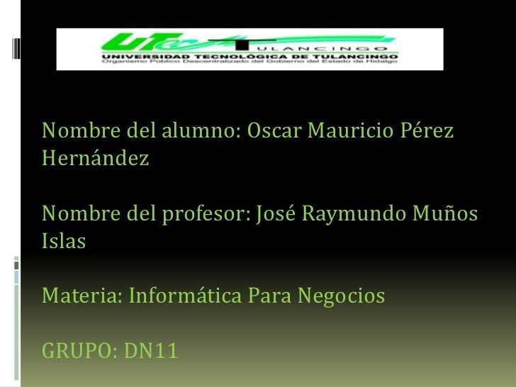 Nombre del alumno: Oscar Mauricio PérezHernándezNombre del profesor: José Raymundo MuñosIslasMateria: Informática Para Neg...
