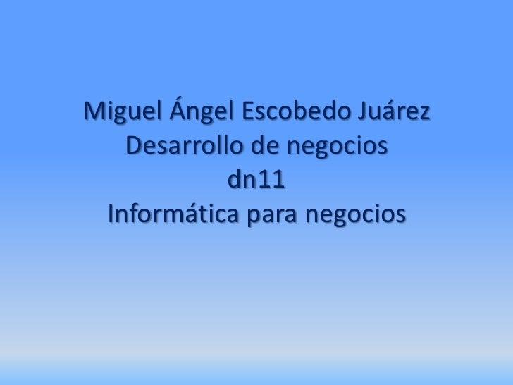 Miguel Ángel Escobedo Juárez   Desarrollo de negocios            dn11 Informática para negocios