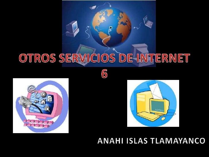 OTROS SERVICIOS DE INTERNET 6<br /> ANAHI ISLAS TLAMAYANCO<br />