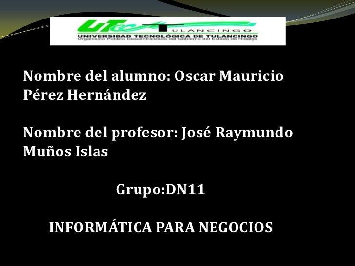 Nombre del alumno: Oscar MauricioPérez HernándezNombre del profesor: José RaymundoMuños Islas           Grupo:DN11   INFOR...