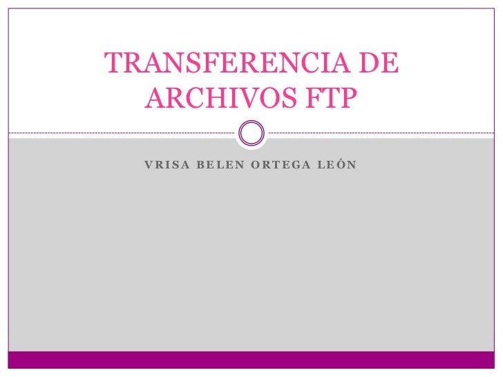 Vrisa belen ortega león<br />TRANSFERENCIA DE ARCHIVOS FTP<br />