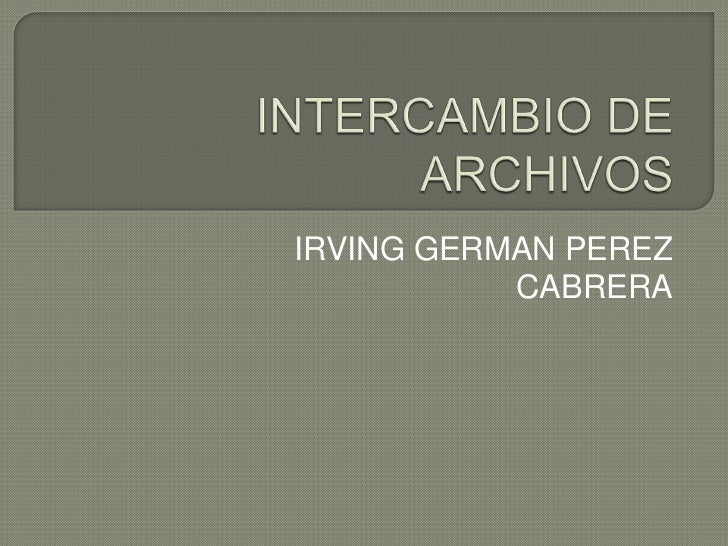 INTERCAMBIO DE ARCHIVOS<br />IRVING GERMAN PEREZ CABRERA<br />