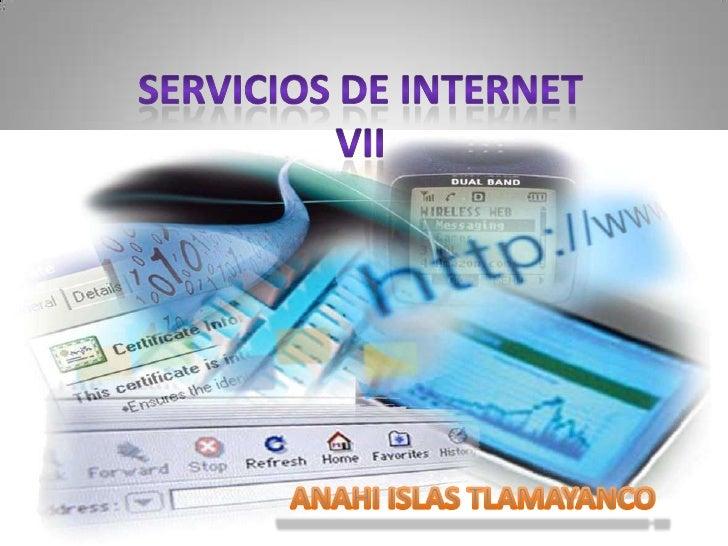 SERVICIOS DE INTERNET VII<br />ANAHI ISLAS TLAMAYANCO <br />