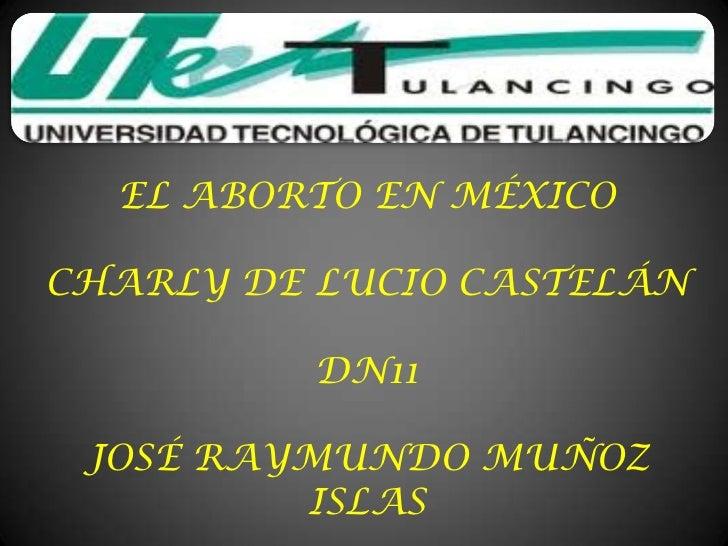 EL ABORTO EN MÉXICOCHARLY DE LUCIO CASTELÁN          DN11 JOSÉ RAYMUNDO MUÑOZ         ISLAS