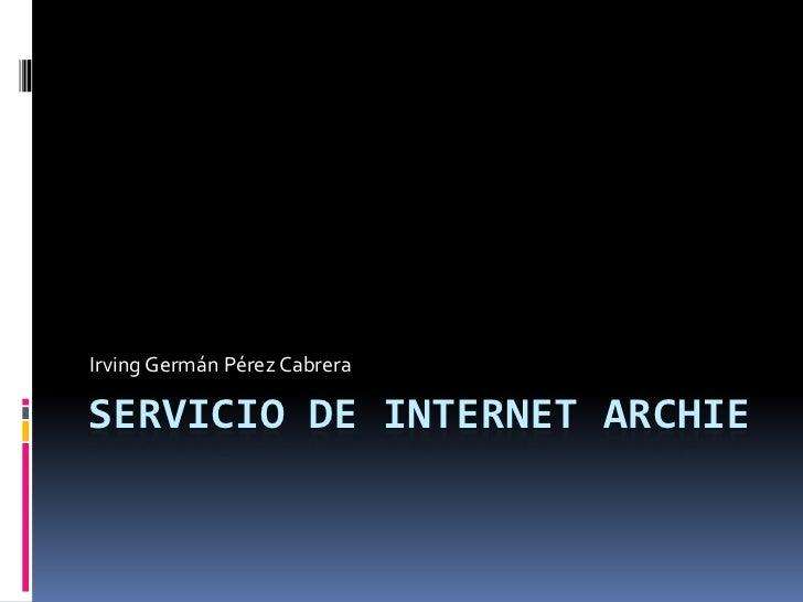 SERVICIO DE INTERNET archie<br />Irving Germán Pérez Cabrera<br />