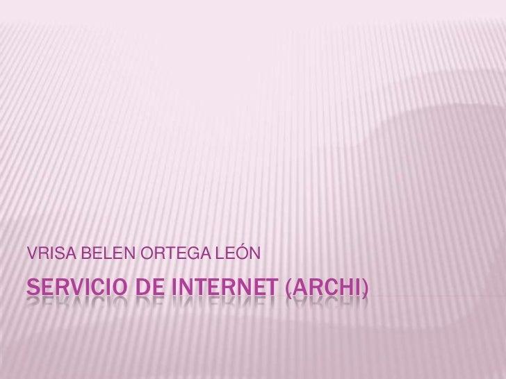 SERVICIO DE INTERNET (ARCHI)<br />VRISA BELEN ORTEGA LEÓN<br />