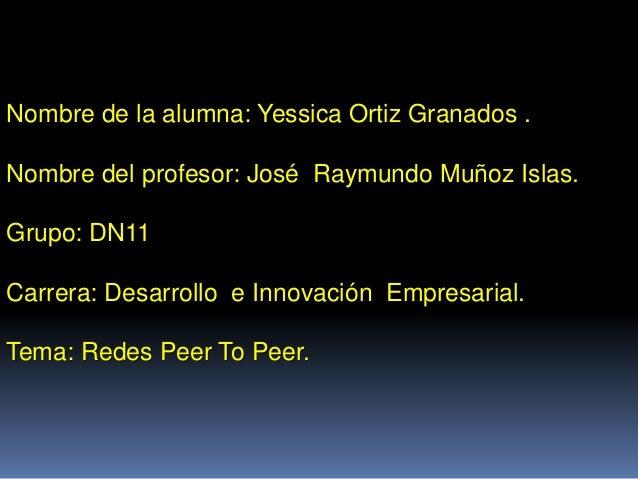 Nombre de la alumna: Yessica Ortiz Granados . Nombre del profesor: José Raymundo Muñoz Islas. Grupo: DN11 Carrera: Desarro...
