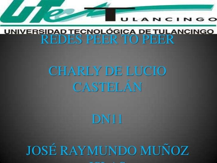 REDES PEER TO PEER  CHARLY DE LUCIO     CASTELÁN       DN11JOSÉ RAYMUNDO MUÑOZ