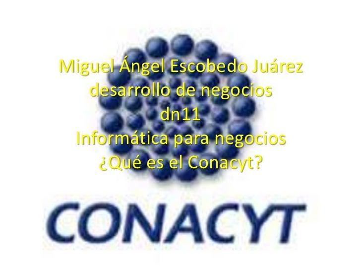Miguel Ángel Escobedo Juárez   desarrollo de negocios            dn11 Informática para negocios    ¿Qué es el Conacyt?