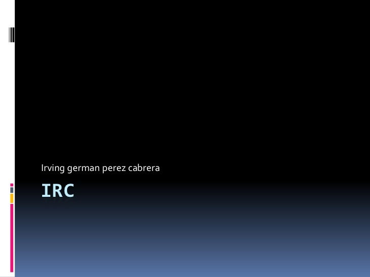 IRC	<br />Irving germanperezcabrera<br />