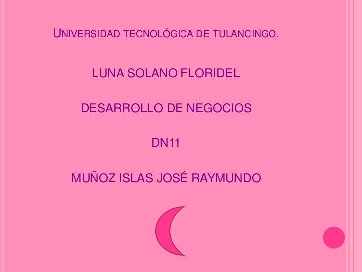 UNIVERSIDAD TECNOLÓGICA DE TULANCINGO.      LUNA SOLANO FLORIDEL    DESARROLLO DE NEGOCIOS                DN11   MUÑOZ ISL...