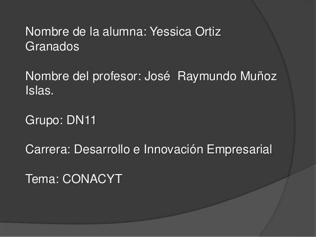 Nombre de la alumna: Yessica Ortiz Granados Nombre del profesor: José Raymundo Muñoz Islas. Grupo: DN11 Carrera: Desarroll...