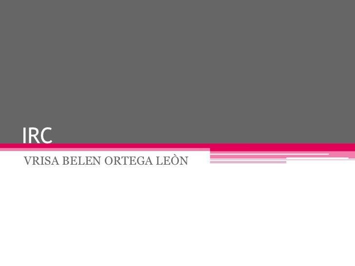 IRC<br />VRISA BELEN ORTEGA LEÒN<br />