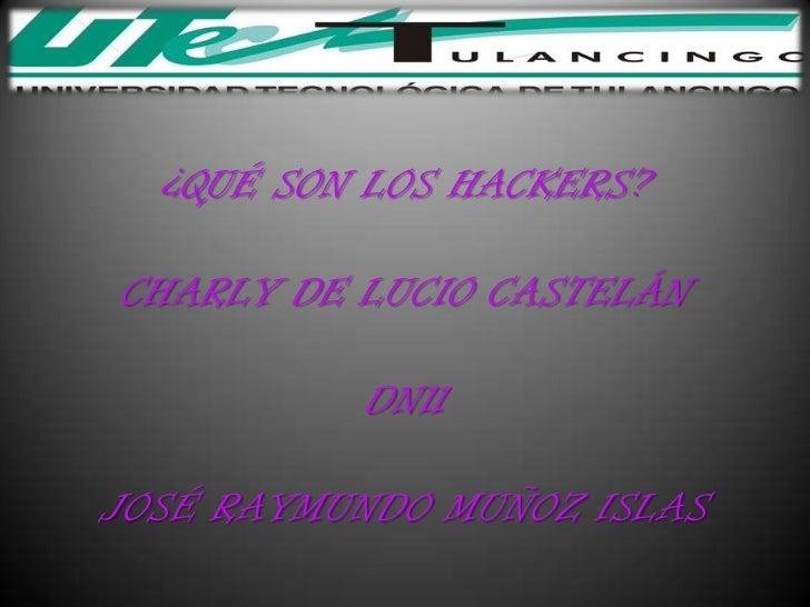 ¿QUÉ SON LOS HACKERS?CHARLY DE LUCIO CASTELÁN          DN11JOSÉ RAYMUNDO MUÑOZ ISLAS
