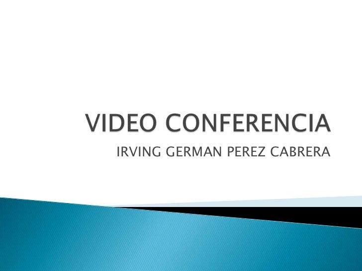 VIDEO CONFERENCIA<br />IRVING GERMAN PEREZ CABRERA<br />