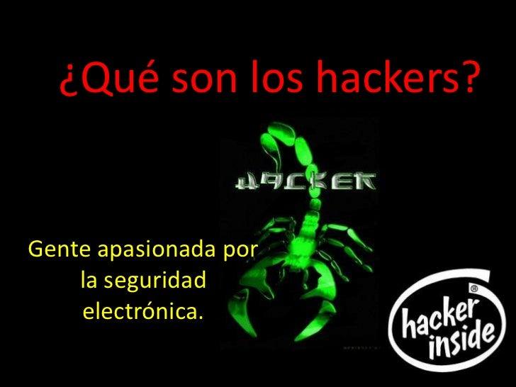 ¿Qué son los hackers?Gente apasionada por    la seguridad    electrónica.