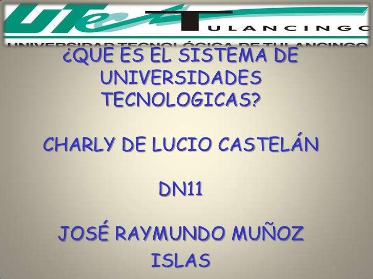 ¿QUE ES EL SISTEMA DE    UNIVERSIDADES    TECNOLOGICAS?CHARLY DE LUCIO CASTELÁN          DN11 JOSÉ RAYMUNDO MUÑOZ         ...