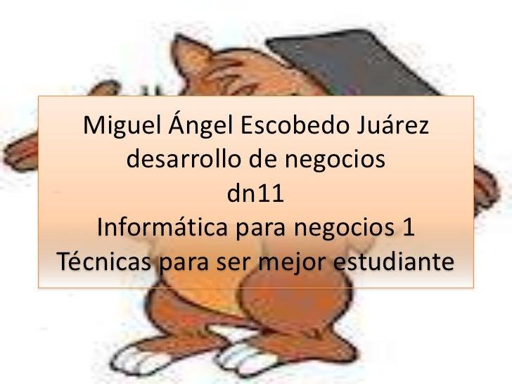 Miguel Ángel Escobedo Juárez      desarrollo de negocios               dn11   Informática para negocios 1Técnicas para ser...