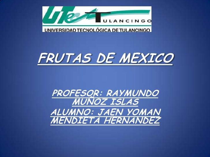 FRUTAS DE MEXICO PROFESOR: RAYMUNDO     MUÑOZ ISLAS ALUMNO: JAEN YOMAN MENDIETA HERNANDEZ