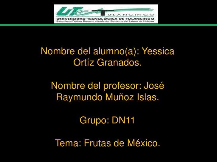 Nombre del alumno(a): Yessica      Ortíz Granados.  Nombre del profesor: José   Raymundo Muñoz Islas.        Grupo: DN11  ...