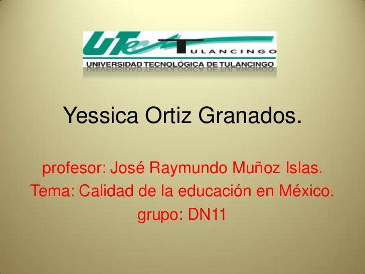 Yessica Ortiz Granados. profesor: José Raymundo Muñoz Islas.Tema: Calidad de la educación en México.              grupo: D...