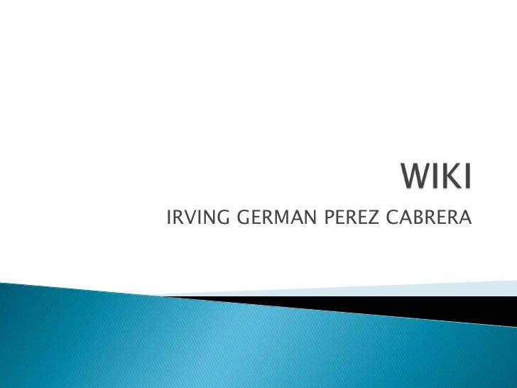 WIKI<br />IRVING GERMAN PEREZ CABRERA<br />