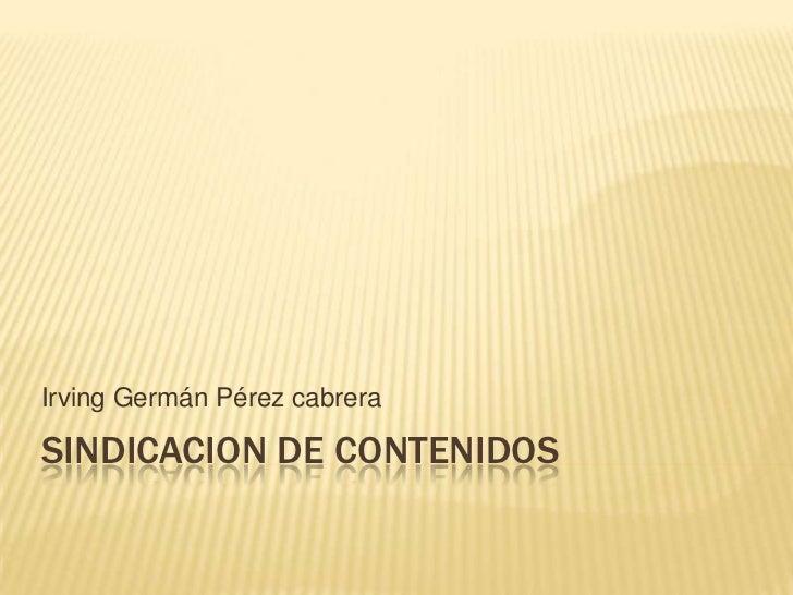 Sindicacion de contenidos<br />Irving Germán Pérez cabrera<br />