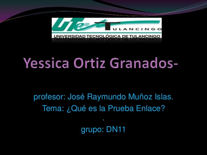 profesor: José Raymundo Muñoz Islas.  Tema: ¿Qué es la Prueba Enlace?                  .             grupo: DN11