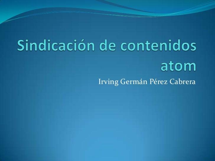 Sindicación de contenidos atom<br />Irving Germán Pérez Cabrera<br />