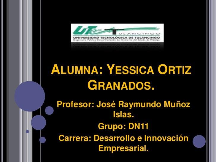 ALUMNA: YESSICA ORTIZ     GRANADOS.Profesor: José Raymundo Muñoz             Islas.          Grupo: DN11Carrera: Desarroll...