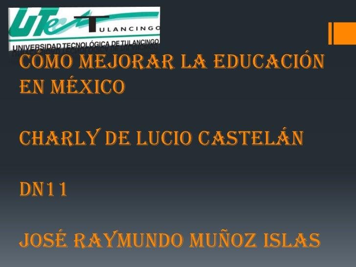 Cómo Mejorar La EducaciónEn MéxicoCharly De Lucio CastelánDN11José Raymundo Muñoz Islas