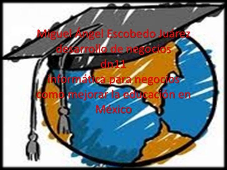 Miguel Ángel Escobedo Juárez    desarrollo de negocios             dn11  informática para negocioscomo mejorar la educació...