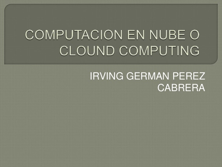 COMPUTACION EN NUBE O CLOUND COMPUTING<br />IRVING GERMAN PEREZ CABRERA<br />