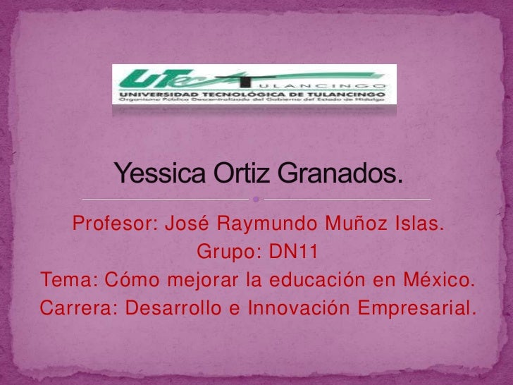 Profesor: José Raymundo Muñoz Islas.                Grupo: DN11Tema: Cómo mejorar la educación en México.Carrera: Desarrol...