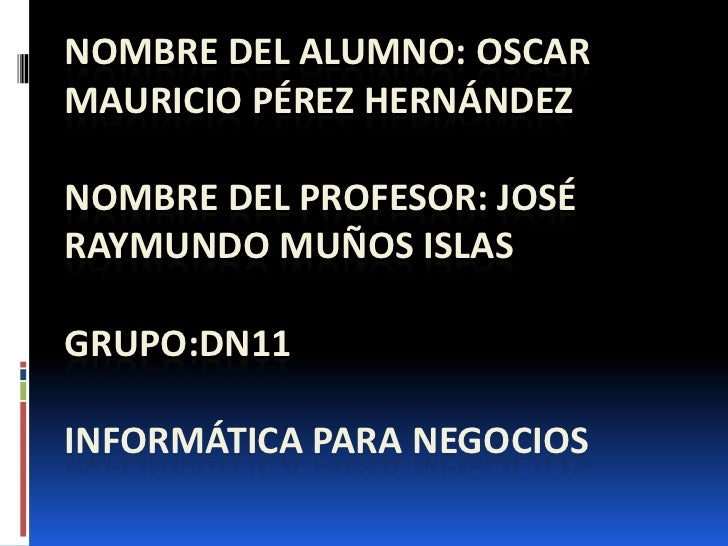 NOMBRE DEL ALUMNO: OSCARMAURICIO PÉREZ HERNÁNDEZNOMBRE DEL PROFESOR: JOSÉRAYMUNDO MUÑOS ISLASGRUPO:DN11INFORMÁTICA PARA NE...