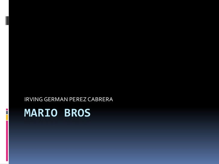 MARIO BROS<br />IRVING GERMAN PEREZ CABRERA<br />