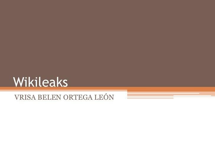 Wikileaks<br />VRISA BELEN ORTEGA LEÓN<br />