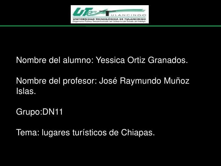 Nombre del alumno: Yessica Ortiz Granados.Nombre del profesor: José Raymundo MuñozIslas.Grupo:DN11Tema: lugares turísticos...