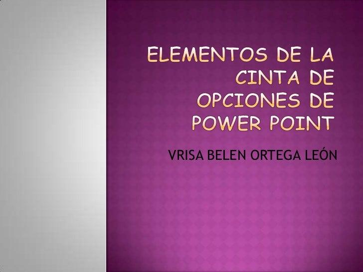 ELEMENTOS DE LA CINTA DE OPCIONES DE POWER POINT <br />VRISA BELEN ORTEGA LEÓN<br />