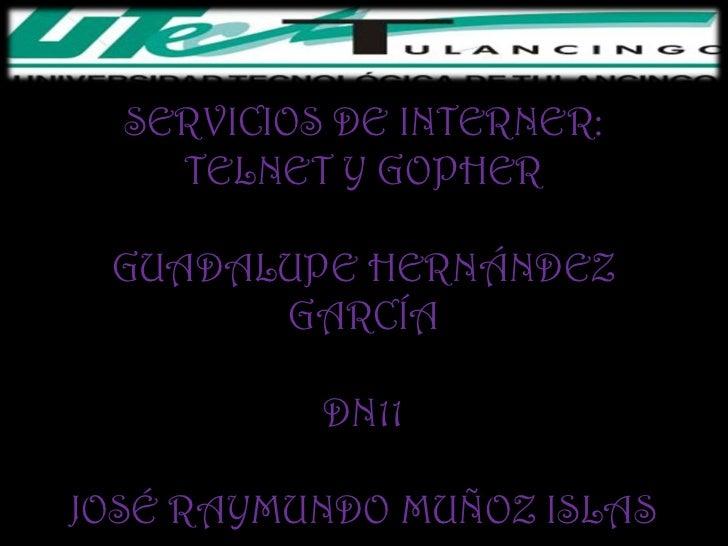 SERVICIOS DE INTERNER:    TELNET Y GOPHER GUADALUPE HERNÁNDEZ       GARCÍA           DN11JOSÉ RAYMUNDO MUÑOZ ISLAS
