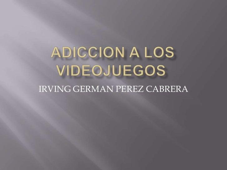 ADICCION A LOS VIDEOJUEGOS<br />IRVING GERMAN PEREZ CABRERA<br />