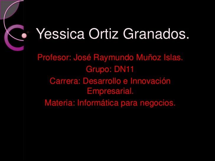 Yessica Ortiz Granados.Profesor: José Raymundo Muñoz Islas.              Grupo: DN11   Carrera: Desarrollo e Innovación   ...