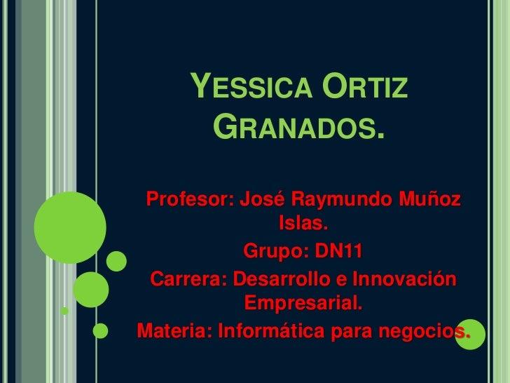 YESSICA ORTIZ      GRANADOS. Profesor: José Raymundo Muñoz               Islas.            Grupo: DN11 Carrera: Desarrollo...