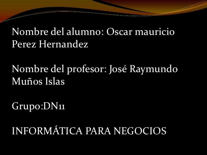 Nombre del alumno: Oscar mauricioPerez HernandezNombre del profesor: José RaymundoMuños IslasGrupo:DN11INFORMÁTICA PARA NE...