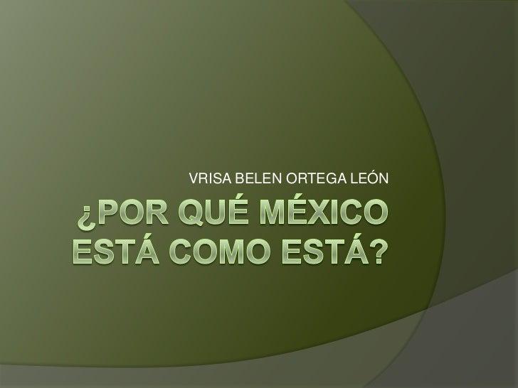 ¿Por qué México está como está?<br />VRISA BELEN ORTEGA LEÓN<br />