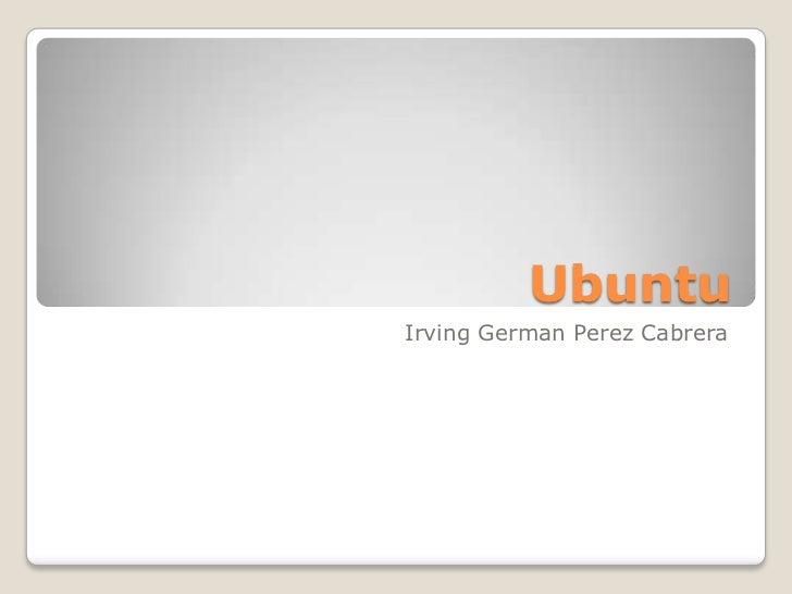 Ubuntu<br />Irving GermanPerez Cabrera<br />