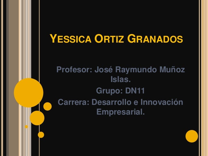 YESSICA ORTIZ GRANADOS Profesor: José Raymundo Muñoz              Islas.           Grupo: DN11 Carrera: Desarrollo e Innov...