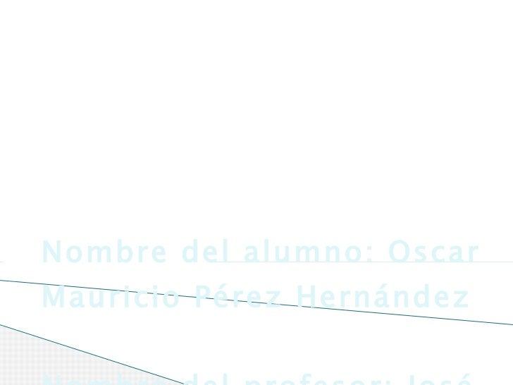 Nombre del alumno: Oscar Mauricio Pérez Hernández Nombre del profesor: José Raymundo Muños Islas GRUPO:DN11 INFORMÁTICA PA...