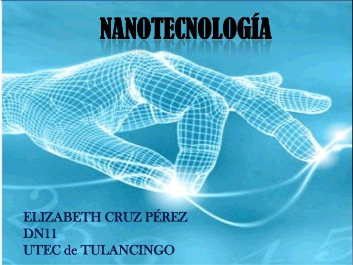 NANOTECNOLOGÍAELIZABETH CRUZ PÉREZDN11UTEC de TULANCINGO