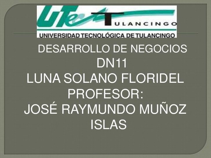 DESARROLLO DE NEGOCIOS          DN11LUNA SOLANO FLORIDEL      PROFESOR:JOSÉ RAYMUNDO MUÑOZ         ISLAS